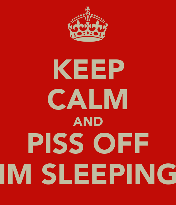 KEEP CALM AND PISS OFF IM SLEEPING