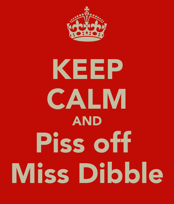 KEEP CALM AND Piss off  Miss Dibble