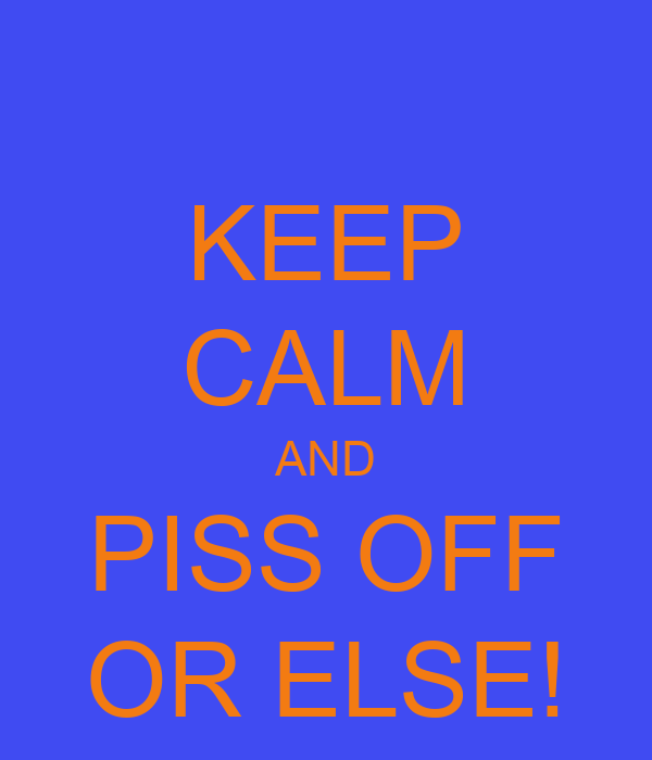 KEEP CALM AND PISS OFF OR ELSE!