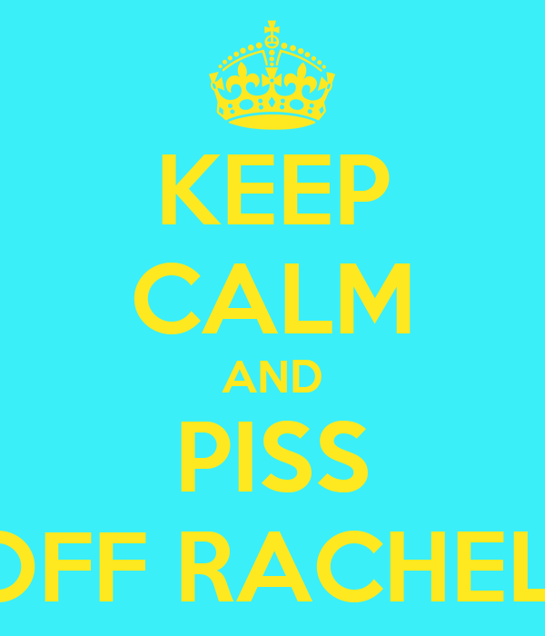 KEEP CALM AND PISS OFF RACHEL