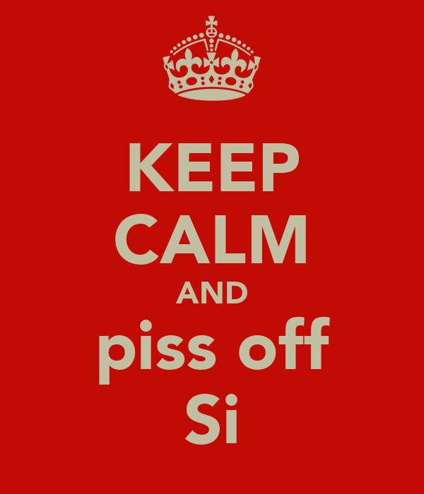 KEEP CALM AND piss off Si