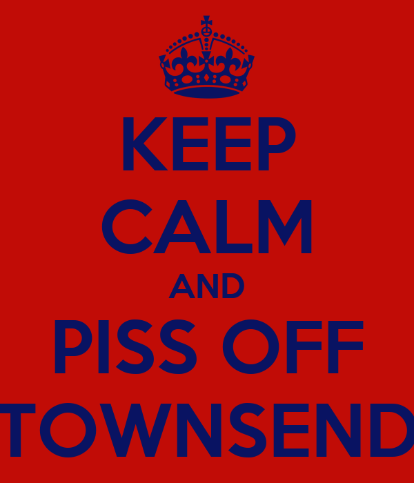 KEEP CALM AND PISS OFF TOWNSEND