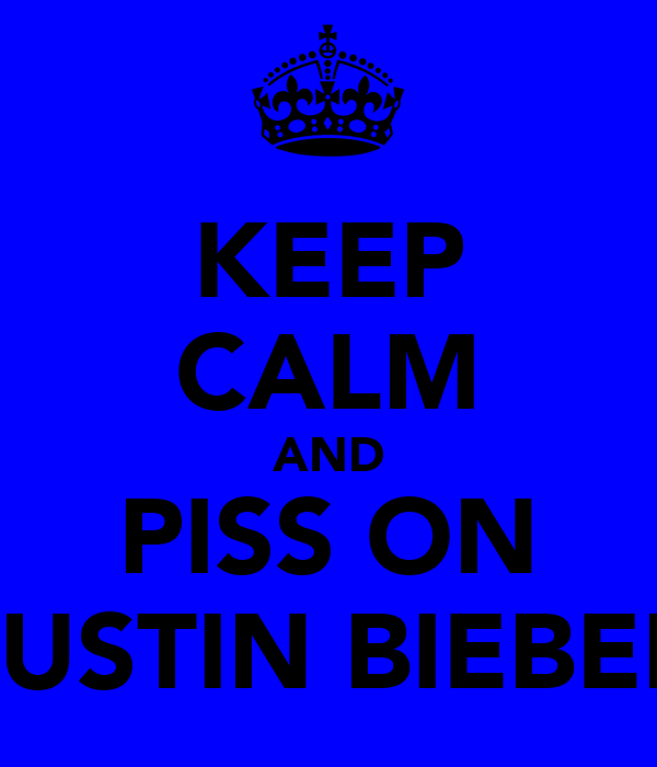 KEEP CALM AND PISS ON JUSTIN BIEBER