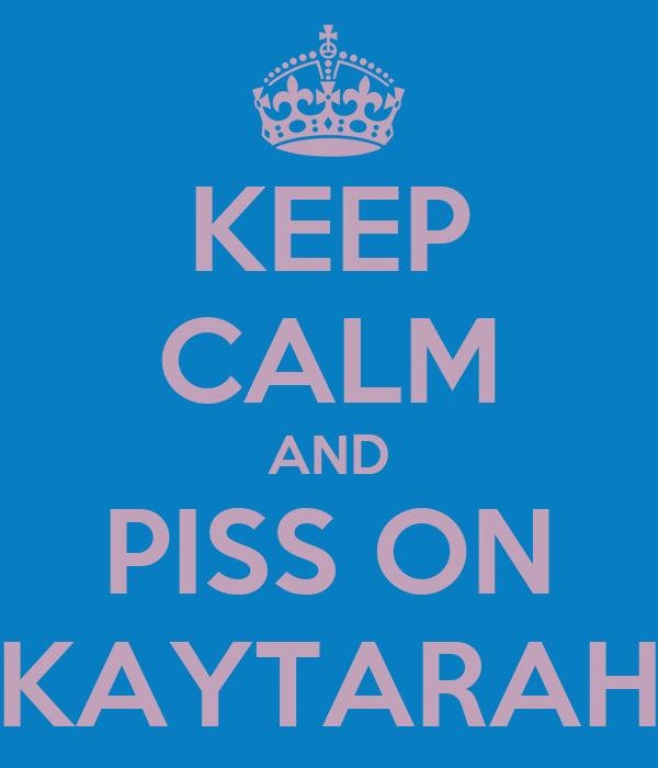 KEEP CALM AND PISS ON KAYTARAH