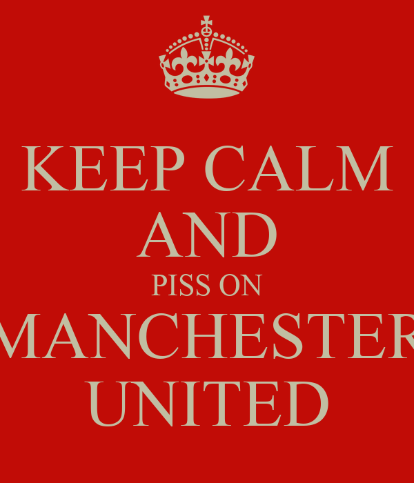 KEEP CALM AND PISS ON MANCHESTER UNITED