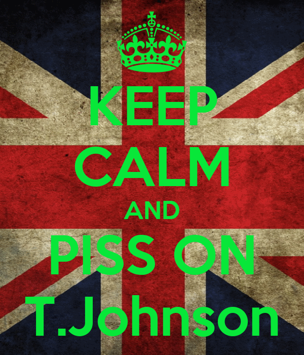 KEEP CALM AND PISS ON T.Johnson