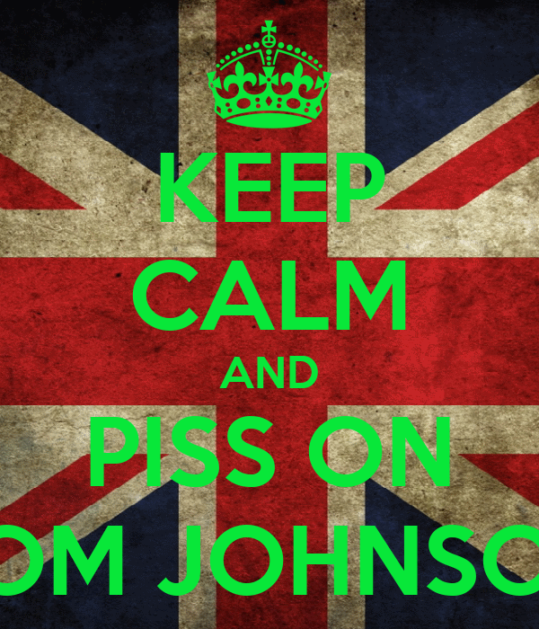 KEEP CALM AND PISS ON TOM JOHNSON