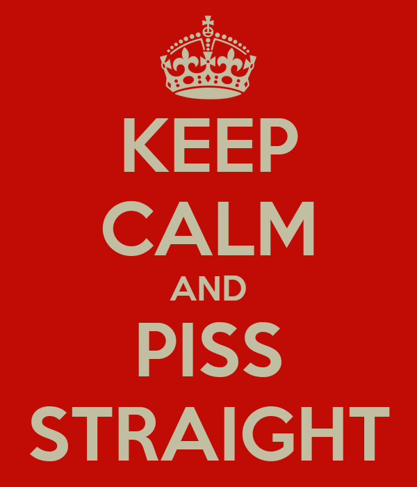 KEEP CALM AND PISS STRAIGHT