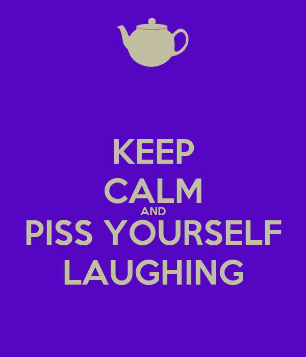 KEEP CALM AND PISS YOURSELF LAUGHING