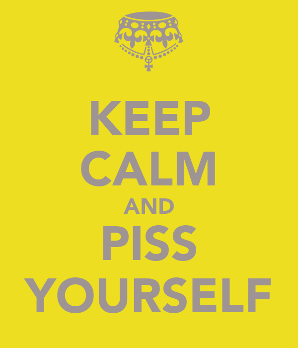 KEEP CALM AND PISS YOURSELF
