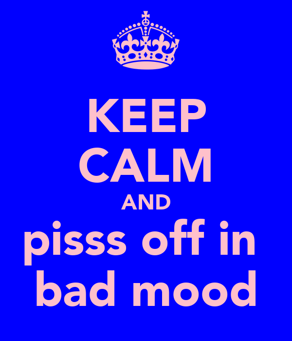 KEEP CALM AND pisss off in  bad mood