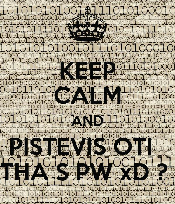 KEEP CALM AND PISTEVIS OTI   THA S PW xD ?