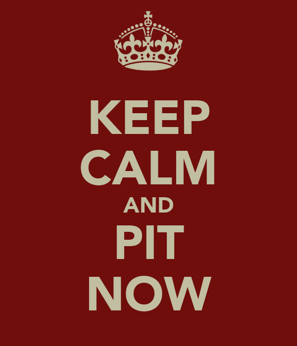 KEEP CALM AND PIT NOW