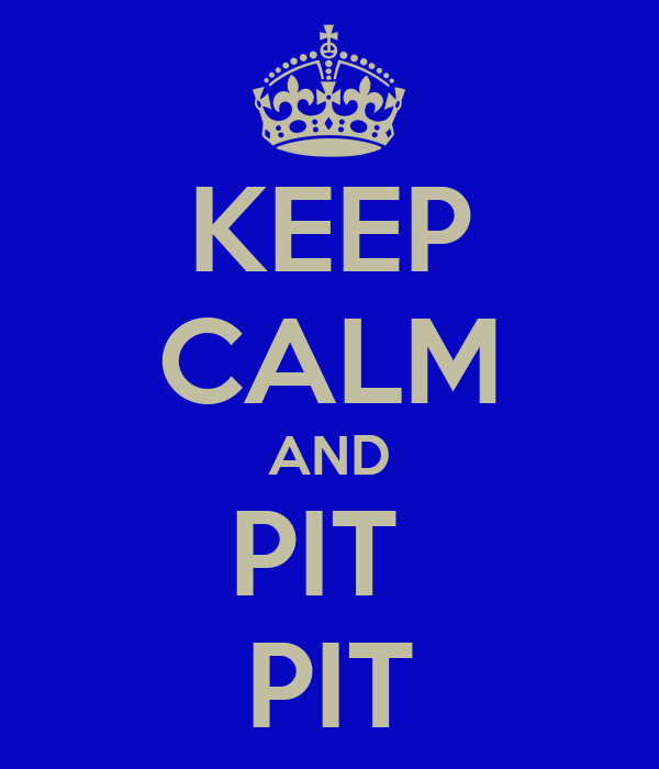 KEEP CALM AND PIT  PIT