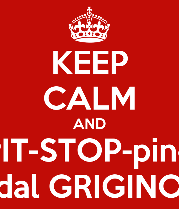 KEEP CALM AND PIT-STOP-pino dal GRIGINO