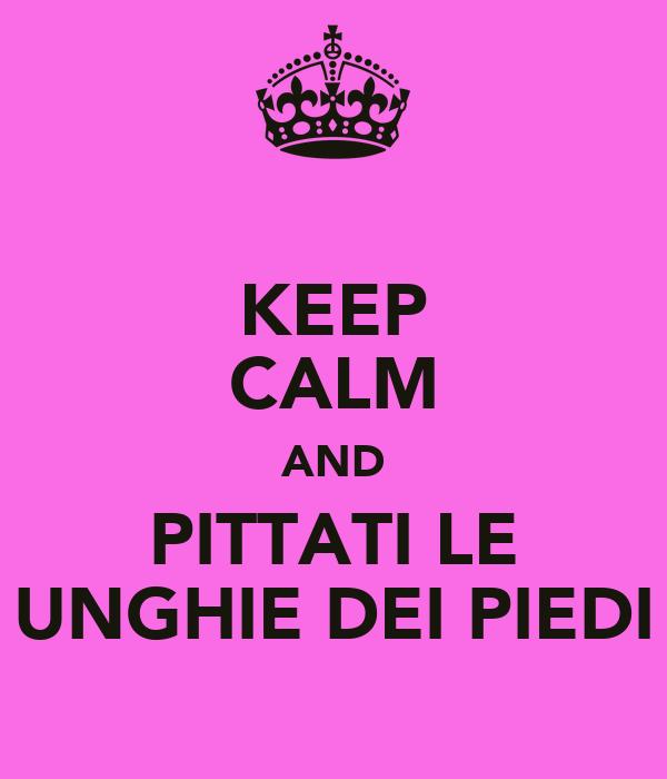 KEEP CALM AND PITTATI LE UNGHIE DEI PIEDI