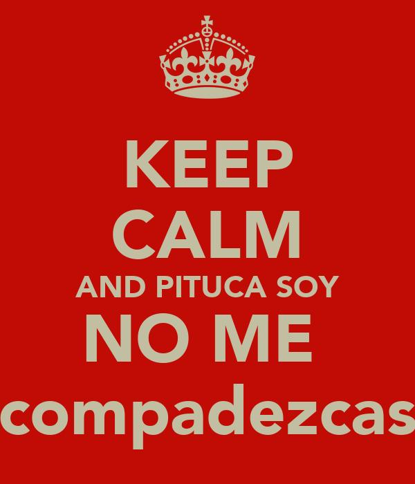KEEP CALM AND PITUCA SOY NO ME  compadezcas
