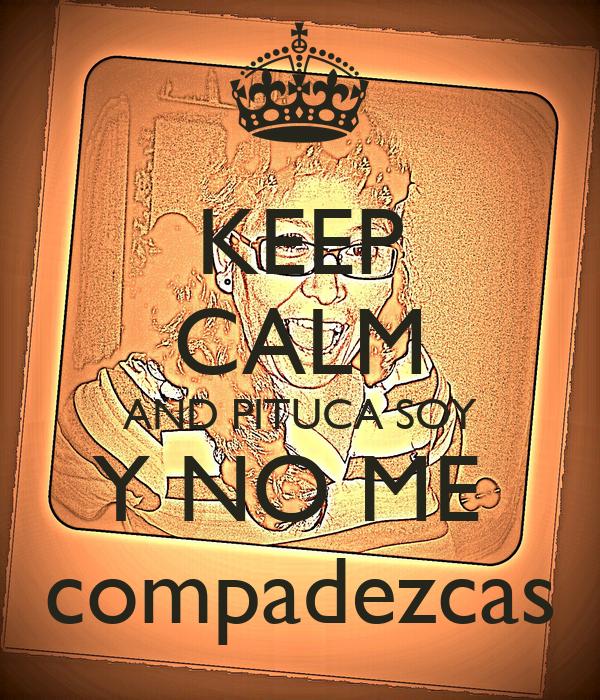 KEEP CALM AND PITUCA SOY Y NO ME  compadezcas