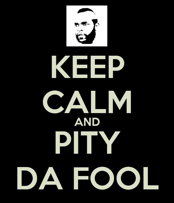 KEEP CALM AND PITY DA FOOL