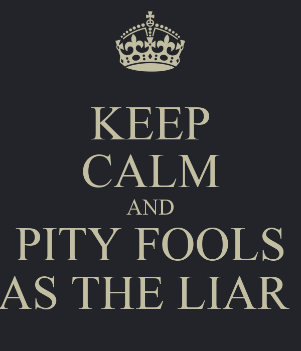 KEEP CALM AND PITY FOOLS AS FAR AS THE LIAR STOOLS