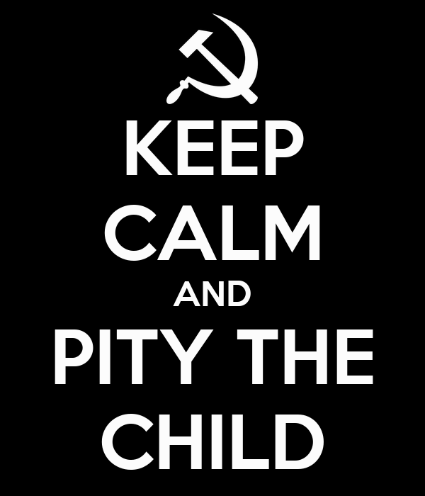 KEEP CALM AND PITY THE CHILD