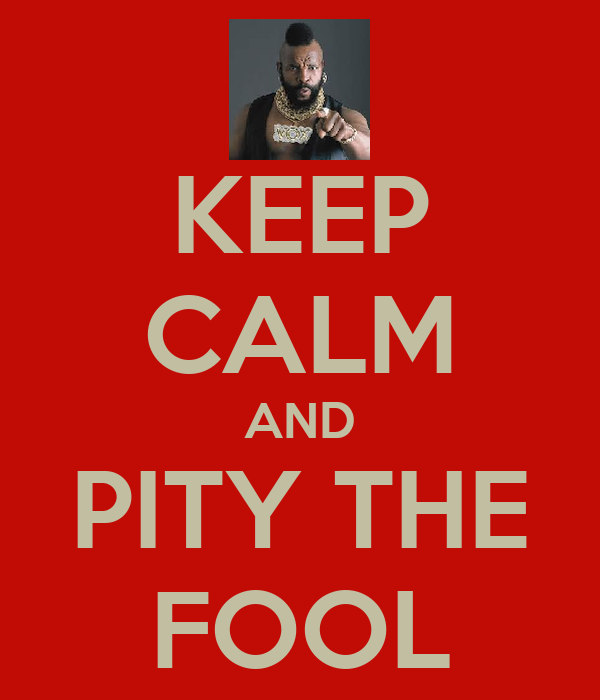 KEEP CALM AND PITY THE FOOL