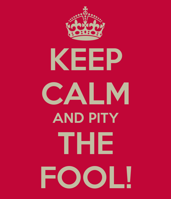 KEEP CALM AND PITY THE FOOL!