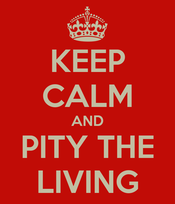 KEEP CALM AND PITY THE LIVING