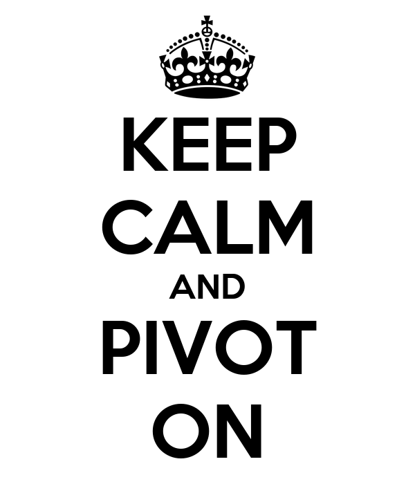 KEEP CALM AND PIVOT ON