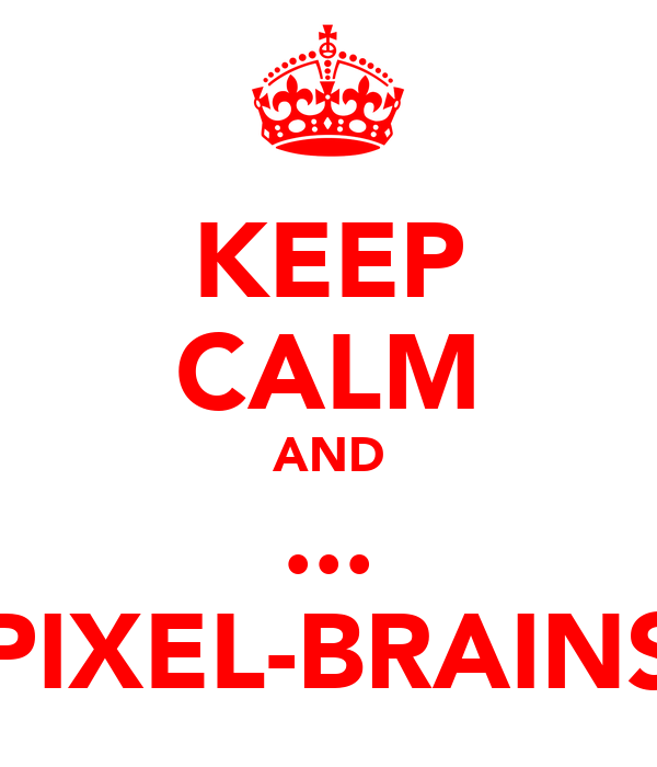 KEEP CALM AND ... PIXEL-BRAINS