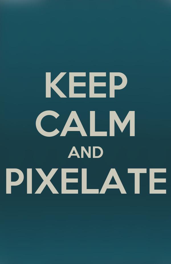 KEEP CALM AND PIXELATE