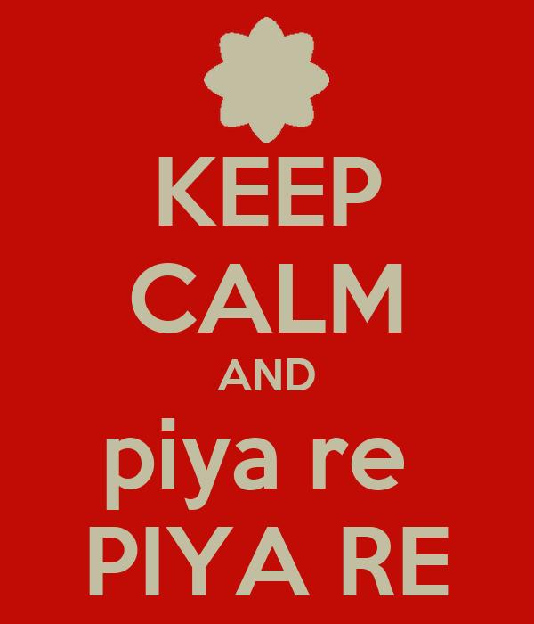 KEEP CALM AND piya re  PIYA RE