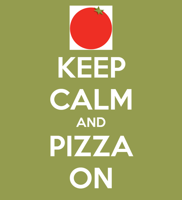 KEEP CALM AND PIZZA ON