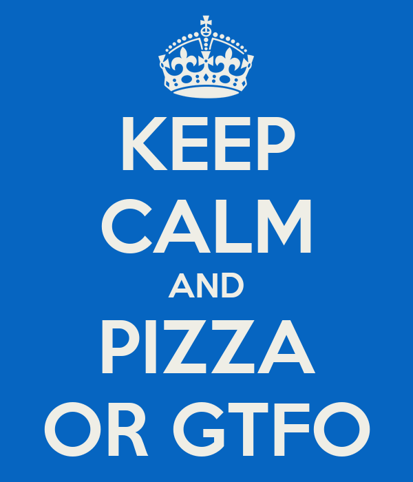 KEEP CALM AND PIZZA OR GTFO