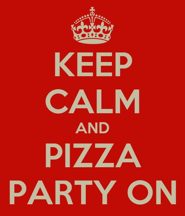 KEEP CALM AND PIZZA PARTY ON