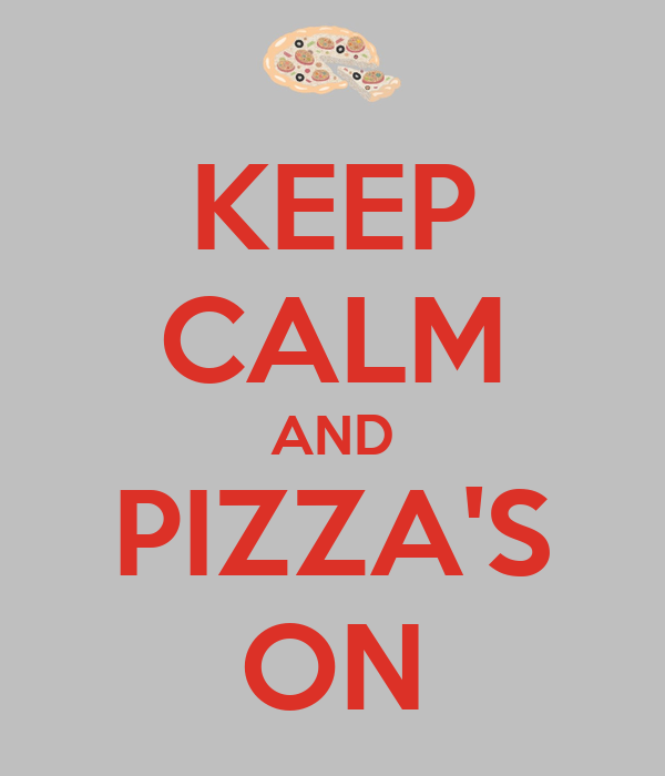 KEEP CALM AND PIZZA'S ON