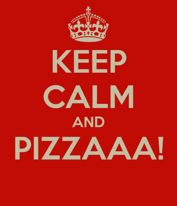 KEEP CALM AND PIZZAAA!
