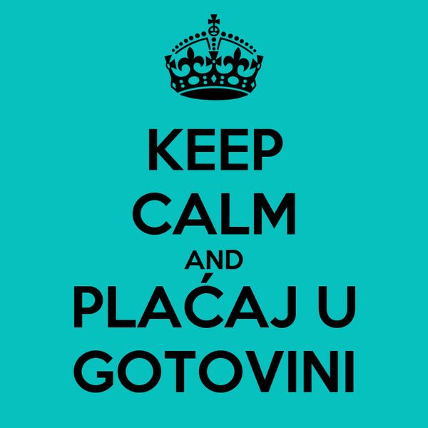 KEEP CALM AND PLAĆAJ U GOTOVINI