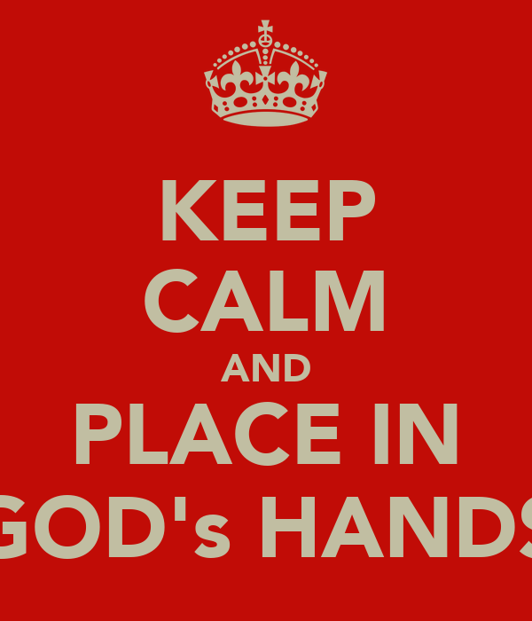 KEEP CALM AND PLACE IN GOD's HANDS