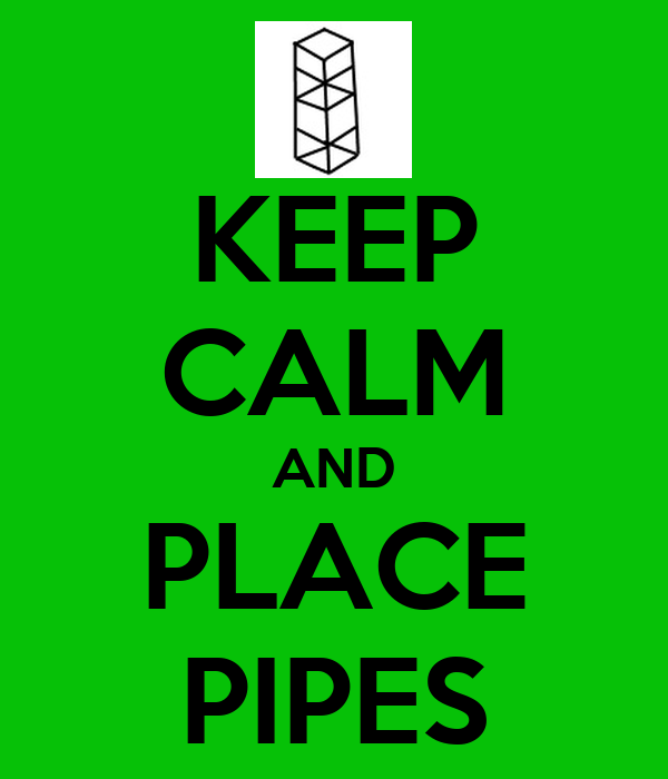 KEEP CALM AND PLACE PIPES