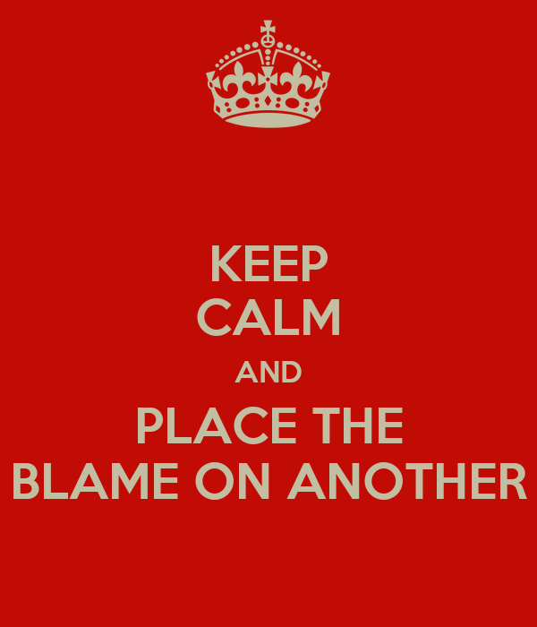 KEEP CALM AND PLACE THE BLAME ON ANOTHER