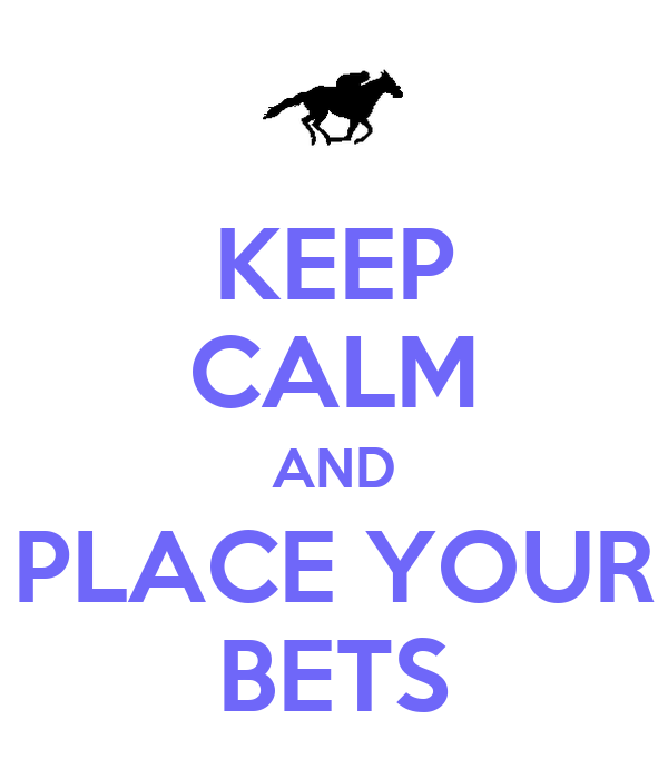 KEEP CALM AND PLACE YOUR BETS