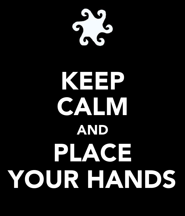 KEEP CALM AND PLACE YOUR HANDS