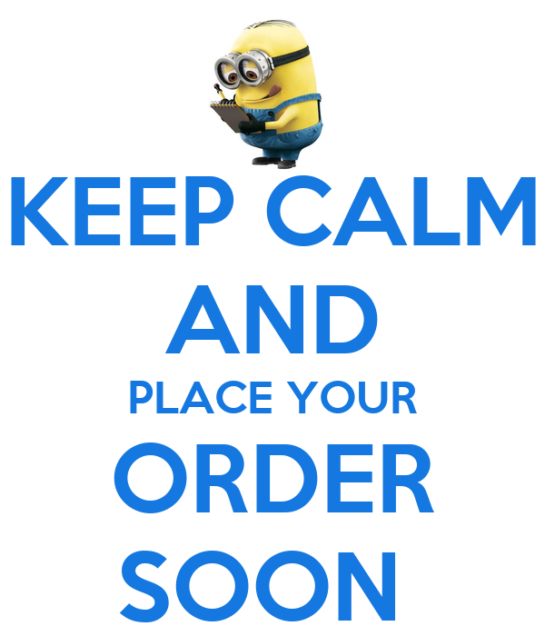 KEEP CALM AND PLACE YOUR ORDER SOON