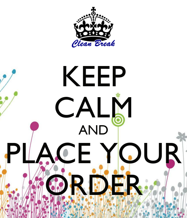 KEEP CALM AND PLACE YOUR ORDER