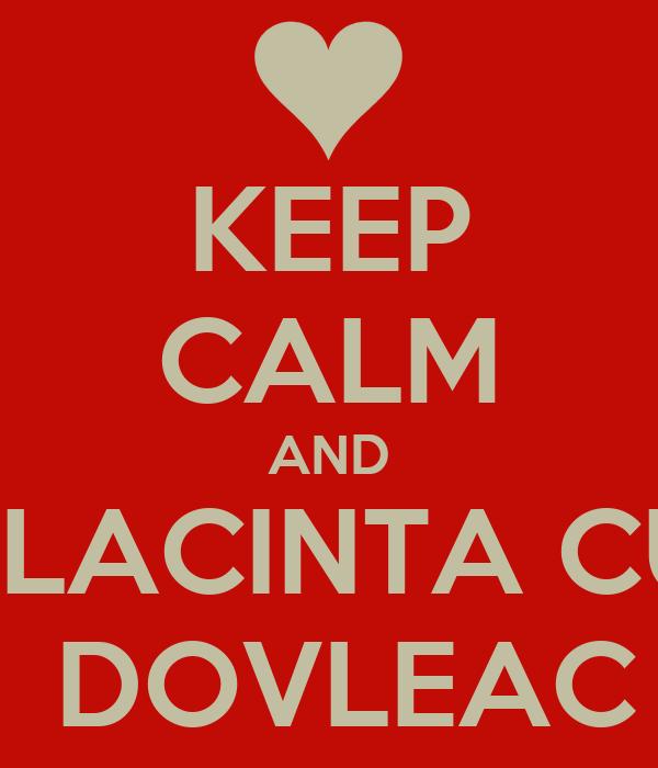KEEP CALM AND PLACINTA CU  DOVLEAC