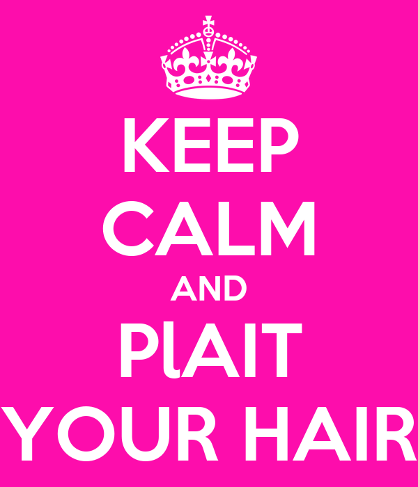 KEEP CALM AND PlAIT YOUR HAIR