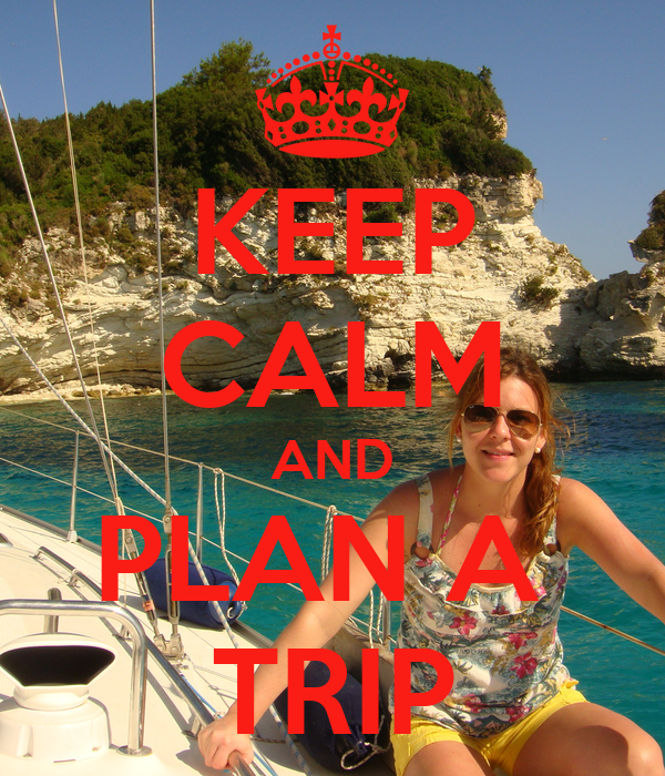 KEEP CALM AND PLAN A  TRIP