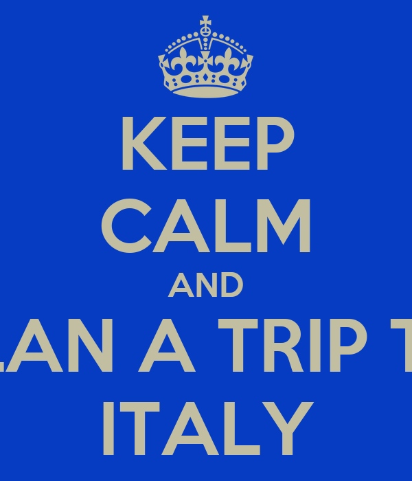 KEEP CALM AND PLAN A TRIP TO ITALY