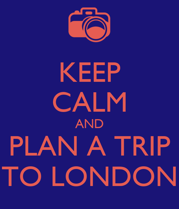 KEEP CALM AND PLAN A TRIP TO LONDON